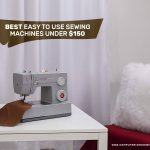 7 Best Easy To Use Sewing Machines Under $150
